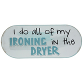 I Do My Ironing In The Dryer Metal Sign